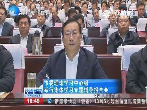 济南市委理论学习中心组举行集体学习专题辅导报告会
