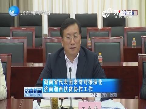 湖南省代表团来济对接深化济南湘西扶贫协作工作