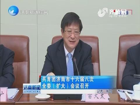 共青团济南市十六届八次全委(扩大)会议召开