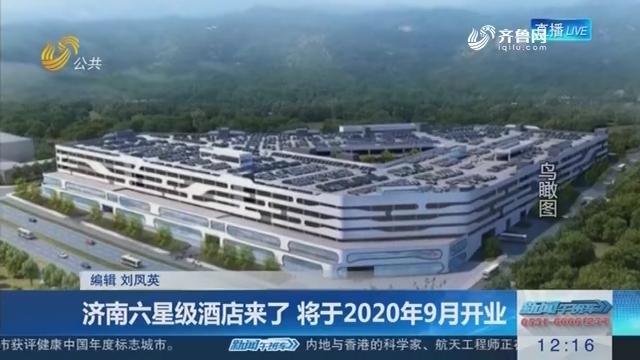 济南六星级酒店来了 将于2020年9月开业