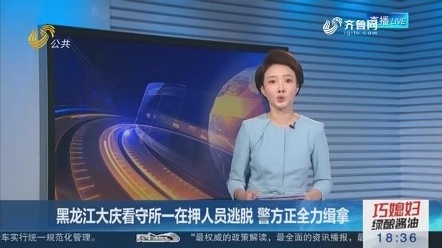 黑龙江大庆看守所一在押人员逃脱 警方正全力缉拿