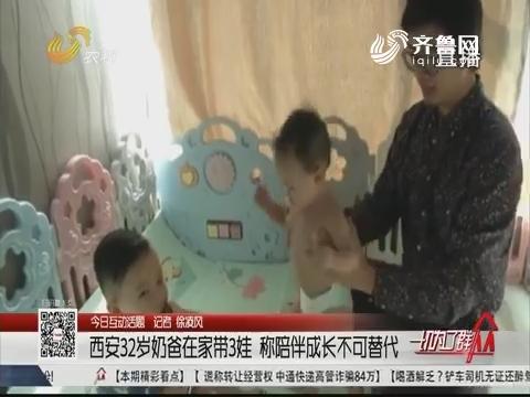 【今日互动话题】西安32岁奶爸在家带3娃 称陪伴成长不可替代