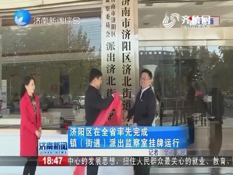 济阳区在山东省率先完成镇(街道)派出检察室挂牌运行