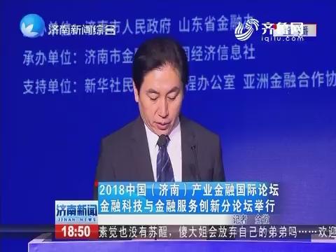2018中国(济南)产业金融国际论坛金融科技与金融服务创新分论坛举行