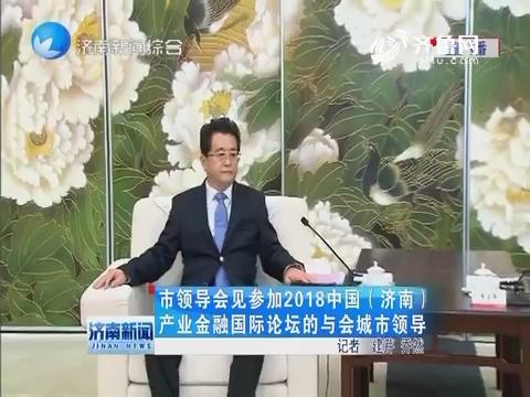 济南市领导会见参加2018中国(济南)产业金融国际论坛的与会城市领导