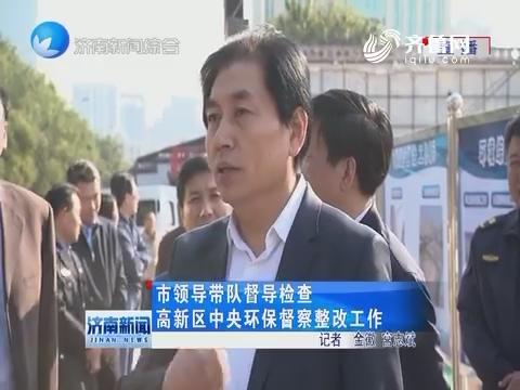济南市领导带队督导检查高新区中央环保督察整改工作