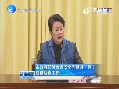 济南市政府部署食品安全先进县(区)创建迎查工作