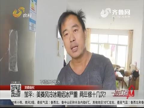 【消费维权】邹平:美菱风冷冰箱结冰严重 两年修十几次?