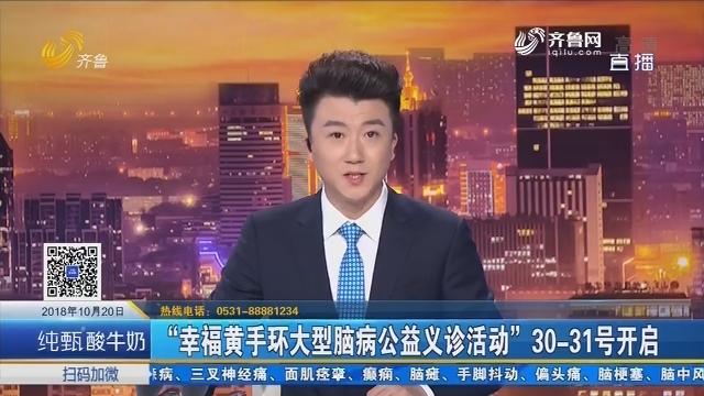 """""""幸福黄手环大型脑病公益义诊活动""""30-31号开启"""