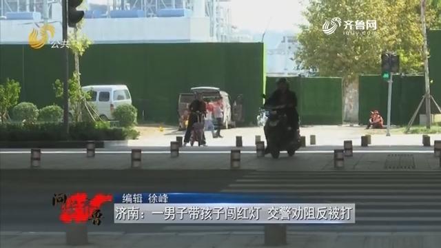 20181020《问安齐鲁》:济南一男子带孩子闯红灯 交警劝阻反被打