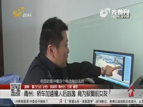【重拳·警方行动】青州:轿车加速撞人后逃逸 竟为报复前女友