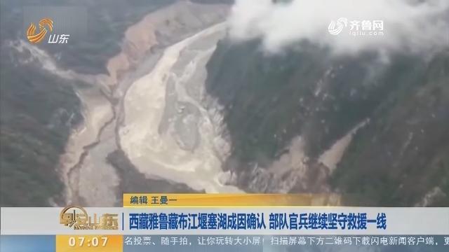 【昨夜今晨】西藏雅鲁藏布江堰塞湖成因确认 队伍官兵继承服从救济一线