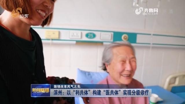 """【敢领改革风气之先】滨州:以""""利共体""""构建""""医共体""""实现分级诊疗"""