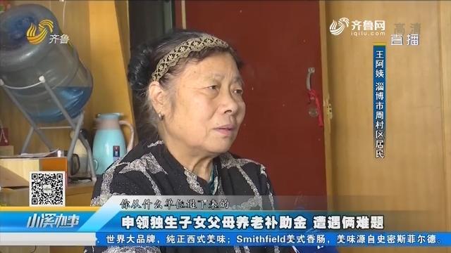 淄博:申领独生子女父母养老补助金 遭遇俩难题