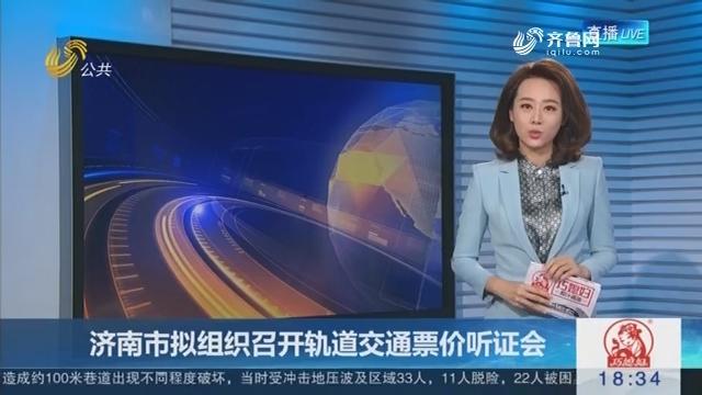 济南市拟组织召开轨道交通票价听证会