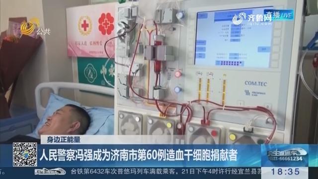 【身边正能量】人民警察冯强成为济南市第60例造血干细胞捐献者