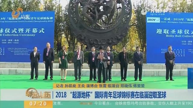 """2018 """"起源地杯""""国际青年足球锦标赛在临淄迎取圣球"""