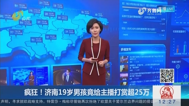 【闪电新闻客户端】疯狂!济南19岁男孩竟给主播打赏超25万