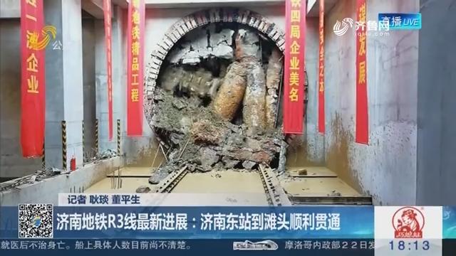 【济南迎接地铁时代】济南地铁R3线最新进展:济南东站到滩头顺利贯通