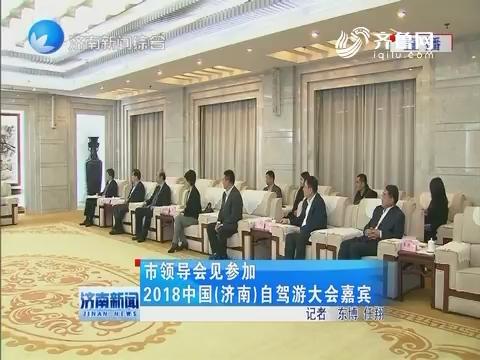 济南市领导会见参加2018中国(济南)自驾游大会嘉宾