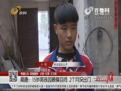 【希望山东 美丽圆梦】高唐:15岁男孩因腋臭自闭 2个月没出门