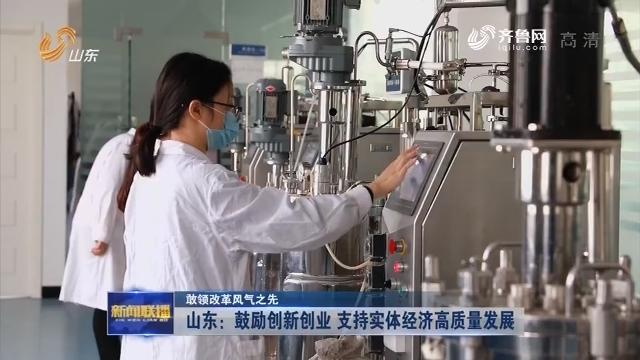 【敢领改革风气之先】山东:鼓励创新创业 支持实体经济高质量发展