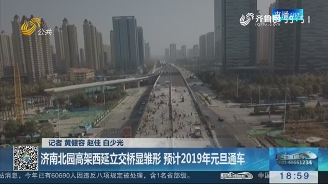 【出行利好】济南北园高架西延立交桥显雏形 预计2019年元旦通车