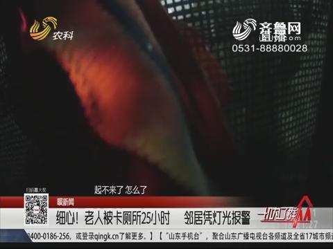 【暖新闻】淄博:细心!老人被卡厕所25小时 邻居凭灯光报警