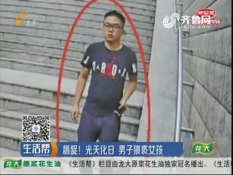 济南:龌龊!光天化日 男子猥亵女孩