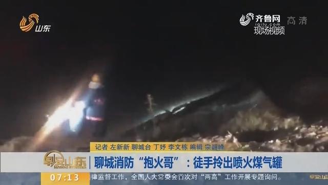 """【闪电新闻排行榜】聊城消防""""抱火哥"""":徒手拎出喷火煤气罐"""