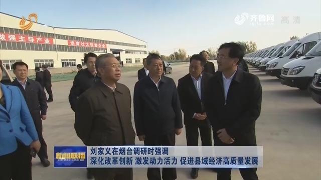 劉家義在煙臺調研時強調 深化改革創新 激發動力活力 促進縣域經濟高質量發展