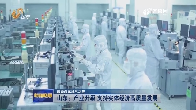 【敢领改革风气之先】山东:产业升级 支持实体经济高质量发展
