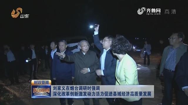 刘家义在烟台调研时强调深化改革创新激发动力活力促进县域经济高质量发展