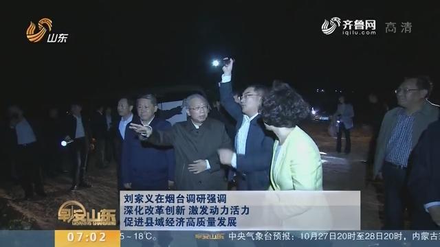 刘家义在烟台调研强调深化改革创新 激发动力活力 促进县域经济高质量发展