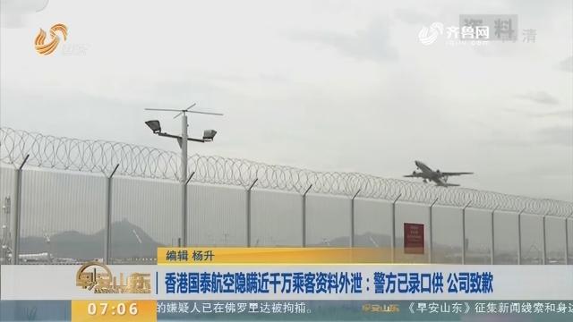 【昨夜今晨】香港国泰航空隐瞒近千万乘客资料外泄:警方已录口供 公司致歉