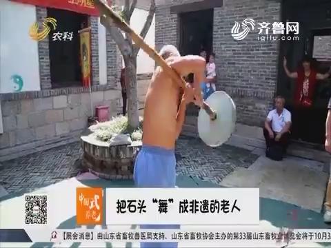 """【中国式养老】济南:把石头""""舞""""成非遗的老人"""