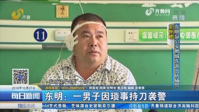 东明:一男子因琐事持刀袭警