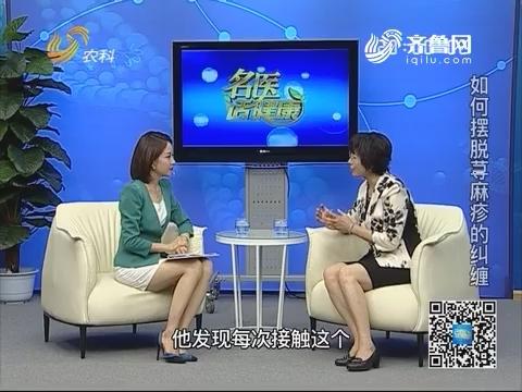 20181028《名医话健康》:名医施仲香——如何摆脱荨麻疹的纠缠
