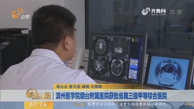 滨州医学院烟台附属医院获批省属三级甲等综合医院