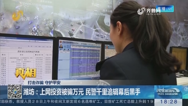 【真相】打击诈骗 守护平安:潍坊 上网投资被骗万元民警千里追辑幕后黑手