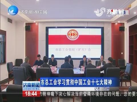 济南市总工会学习贯彻中国工会十七大精神