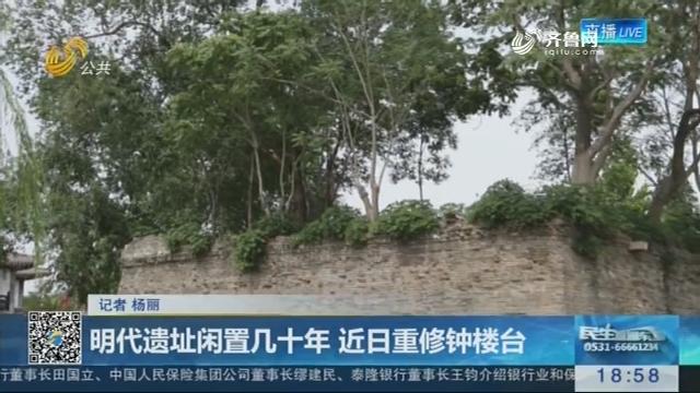 济南:明代遗址闲置几十年 近日重修钟楼台