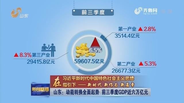【在习近平新时代中国特色社会主义思想指引下——新时代 新作为 新篇章】山东:动能转换全面起势  前三季度GDP近六万亿元