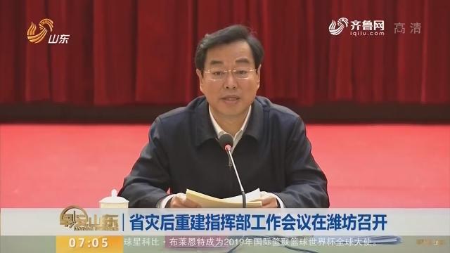 省灾后重建指挥部工作会议在潍坊召开