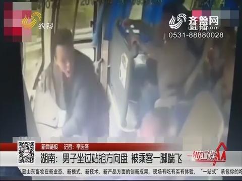【新闻链接】湖南:男子坐过站抢方向盘 被乘客一脚踹飞