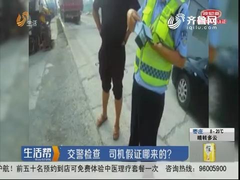 菏泽:交警检查 司机假证哪来的?