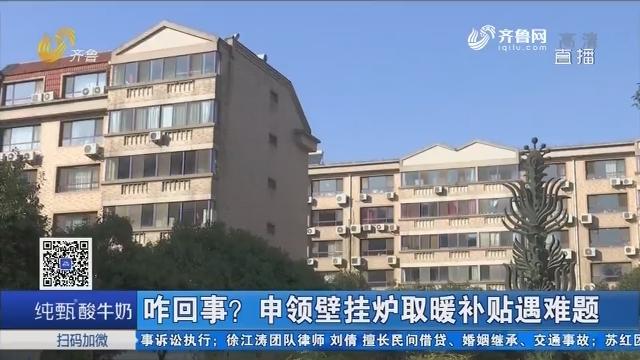济南:咋回事?申领壁挂炉取暖补贴遇难题