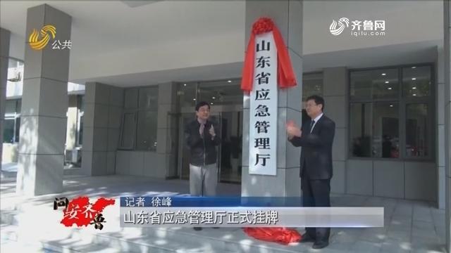 20181103《问安齐鲁》:山东省应急管理厅正式挂牌