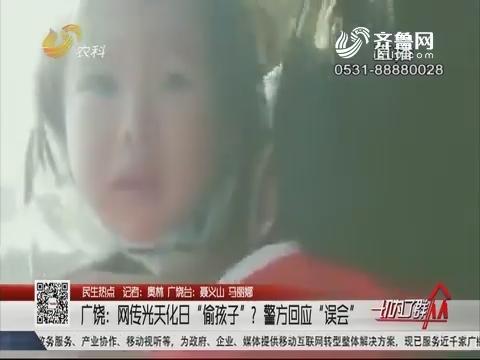 """【民生热点】广饶:网传光天化日""""偷孩子""""?警方回应""""误会"""""""
