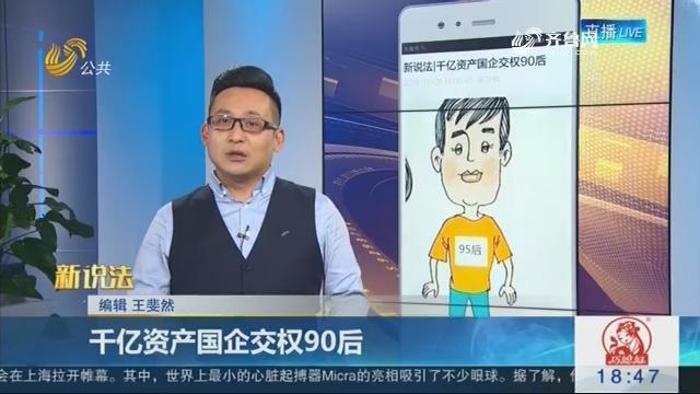 【新说法】千亿资产国企交权90后